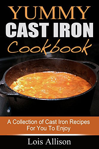 Yummy Cast Iron Cookbook: A Collection of Cast Iron Recipes For You To Enjoy by Lois Allison