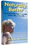 Naturally Better: Dramatically Improve Your Child's Life, Naturally