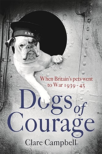 Dogs of Courage: When Britain's Pets Went to War 1939-45