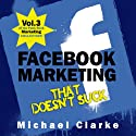 Facebook Marketing That Doesn't Suck: The Punk Rock Marketing Collection, Volume 3 (       UNABRIDGED) by Michael Clarke Narrated by Greg Zarcone