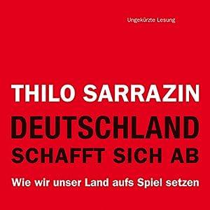 Deutschland schafft sich ab: Wie wir unser Land aufs Spiel setzen | [Thilo Sarrazin]