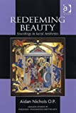 Redeeming Beauty (Ashgate Studies in Theology, Imagination and the Arts) (075466001X) by Aidan Nichols