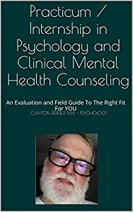 Practicum / Internship in Psychology and Clinical Mental Health Counseling: An Evaluation and Field Guide To The Right Fit For YOU