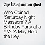 Who Coined 'Saturday Night Massacre'? A Birthday Party at a YMCA May Hold the Key. | Amy B Wang