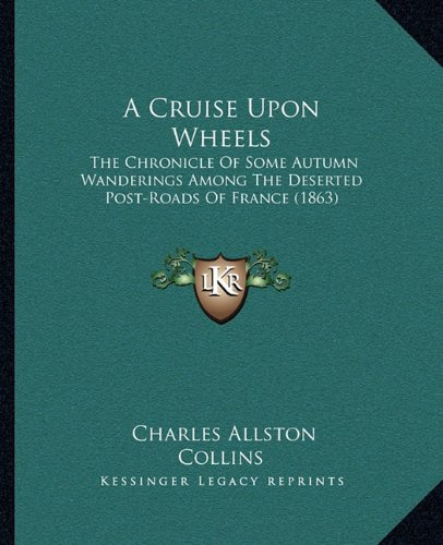 A Cruise Upon Wheels: The Chronicle of Some Autumn Wanderings Among the Deserted Post-Roads of France (1863)