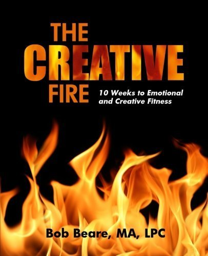 The Creative Fire: 10 Weeks to Emotional and Creative Fitness by MA, LPC, Bob Beare (2014-11-06)