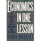 Economics in One Lesson: The Shortest and Surest Way to Understand Basic Economics ~ Henry Hazlitt