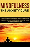 Mindfulness: The Anxiety Cure.  A Guide to Replacing Worries, Anxiety and Negative Thoughts with Happiness and Fulfillment by Using The Power of Mindfulness ... - For Beginners - Meditation - Exercises)