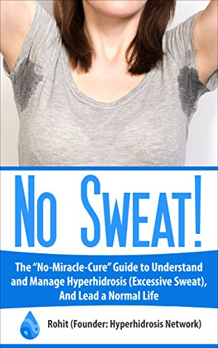 No Sweat!: The No-Miracle-Cure Guide to Understand and Manage Hyperhidrosis (Excessive Sweat), And Lead a Normal Life PDF