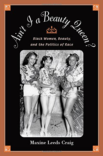 Ain't I a Beauty Queen?: Black Women, Beauty, and the Politics of Race: Culture, Social Movements, and the Politics of Race