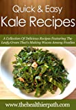 Kale Recipes: A Collection Of Delicious Recipes Featuring The Leafy Green Thats Making Waves Among Foodies. (Quick & Easy Recipes)