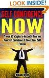 Self Confidence: NOW! Proven Strategies to Instantly Improve Your Self Confidence and Boost Your Self Esteem