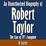 An Unauthorized Biography of Robert Taylor: The Star of TV's Longmire   D. Carter