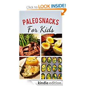 Paleo Snacks For Kids: Healthy, Quick, Easy, Snacks To Fuel You And Your Kids