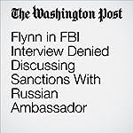 Flynn in FBI Interview Denied Discussing Sanctions With Russian Ambassador | Sari Horwitz,Adam Entous