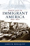Daily Life in Immigrant America, 1820-1870: How the First Great Wave of Immigrants Made Their Way in America