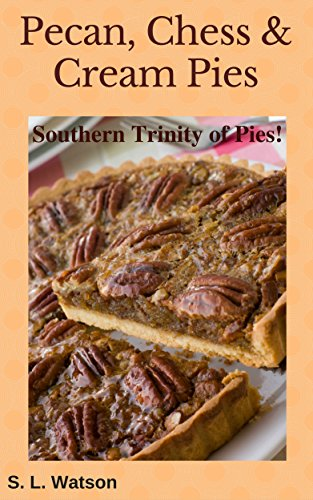 Pecan, Chess & Cream Pies: Southern Trinity of Pies! (Southern cooking recipes Book 45) by S. L. Watson