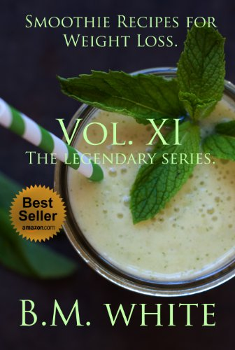 SMOOTHIES: The most delicious recipes for weight loss book. Vol. XI : More delicious recipes, health galore: The eleventh volume, massive content: The legendary series by B.M. White