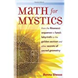 Math for Mystics: From the Fibonacci sequence to Luna's Labyrinth to the Golden Section and Other Secrets of Sacred Geometry ~ Renna Shesso
