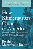 How Kindergarten Came to America: Friedrich Froebel's Radical Vision of Early Childhood Education (Classics in Progressive Education)
