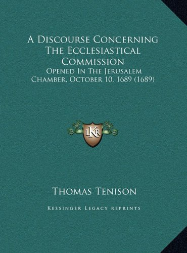 A Discourse Concerning the Ecclesiastical Commission: Opened in the Jerusalem Chamber, October 10, 1689 (1689)