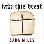 Take This Bread: A Radical Conversion | Sara Miles