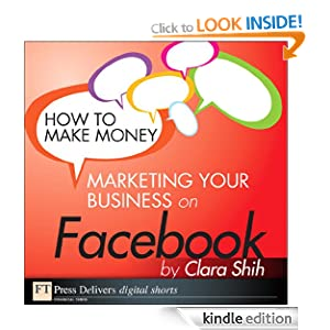 How to Make Money Marketing Your Business on Facebook (FT Press Delivers Marketing Shorts) Clara Shih