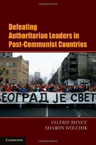 Defeating Authoritarian Leaders in Postcommunist Countries (Cambridge Studies in Contentious Politics)