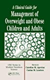 A Clinical Guide for Management of Overweight and Obese Children and Adults (Crc Series in Modern Nutrition Science)