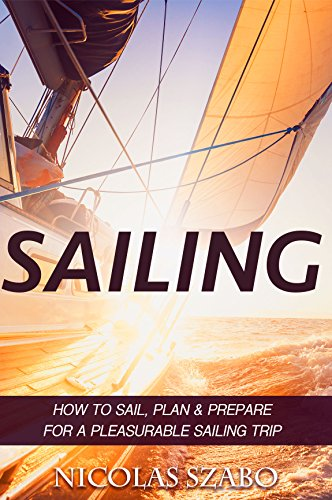 SAILING: How to Sail, Plan and Prepare for a Pleasurable Sailing Trip (Sailing Guide, Cruising Adventure, Boating and Sailing Adventure) (How To Sail, ... Travel, Seamanship, Yacht Charter Book 1)