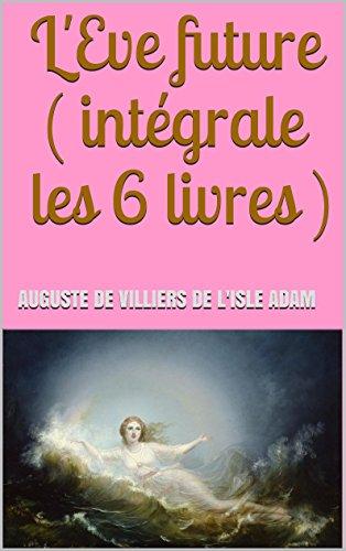 Auguste de Villiers de l'Isle Adam - L'Eve future ( intégrale les 6 livres ) (French Edition)