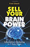 Sell Your Brain Power: Information Marketing in 7 Easy Steps