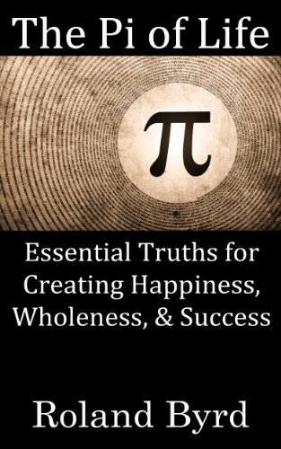 Roland Byrd - The Pi of Life: Essential Truths for Creating Happiness, Wholeness, & Success