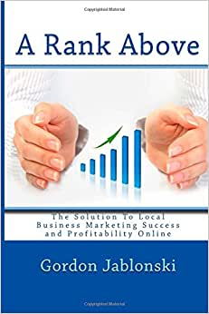 A Rank Above: The Solution To Local Business Marketing Success And Profitability Online