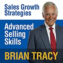 Advanced Selling Skills: Sales Growth Strategies Speech by Brian Tracy Narrated by Brian Tracy