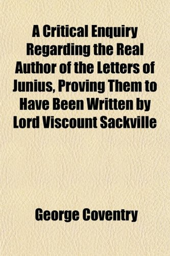 A Critical Enquiry Regarding the Real Author of the Letters of Junius, Proving Them to Have Been Written by Lord Viscount Sackville