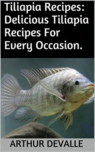 Tiliapia Recipes: Delicious Tiliapia Recipes For Every Occasion. by ARTHUR DEVALLE