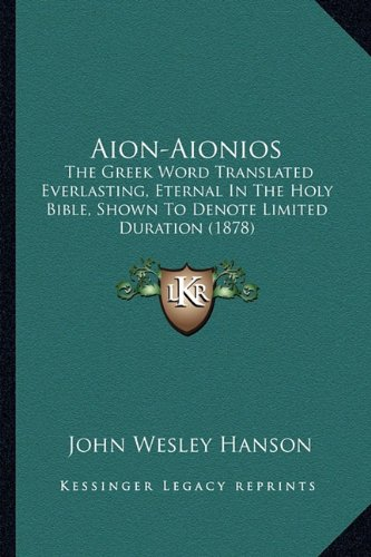 Aion-Aionios: The Greek Word Translated Everlasting, Eternal In The Holy Bible, Shown To Denote Limited Duration (1878) PDF