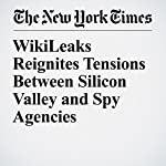 WikiLeaks Reignites Tensions Between Silicon Valley and Spy Agencies | Vindu Goel,Nick Wingfield
