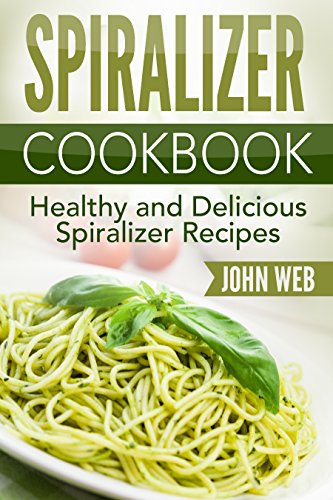 Spiralizer: Spiralizer Cookbook - Healthy And Delicious Spiralizer Recipes (Spiralizer Recipes, Spiralizer Cooking, Spiralizer Vegetable) by John Web