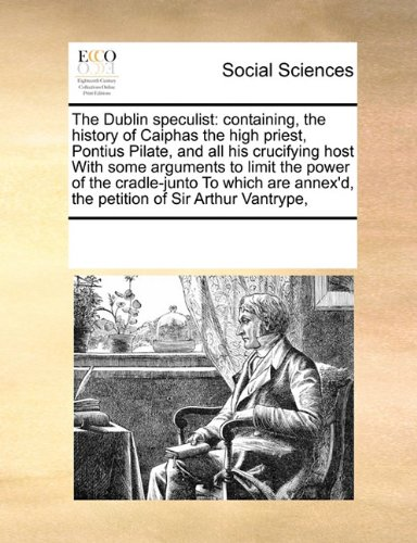 The Dublin speculist: containing, the history of Caiphas the high priest, Pontius Pilate, and all his crucifying host With some arguments to limit the ... annex'd, the petition of Sir Arthur Vantrype,