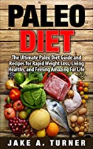 PALEO DIET: THE ULTIMATE PALEO DIET GUIDE AND RECIPES FOR RAPID WEIGHT LOSS, LIVING HEALTHY, AND FEELING AMAZING FOR LIFE (PALEO FOR BEGINNERS, PALEO RECIPES, ... PALEO DIET MEAL PLAN, PALEO RECIPE BOOK)
