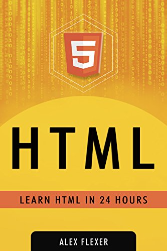 HTML: Web Guide For Absolute HTML Beginners (Web Development - HTML Book 1), by Alexander Flexer