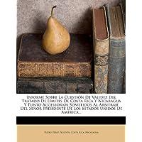 Informe Sobre La Cuesti N de Validez del Tratado de L Mites de Costa Rica y Nicaragua y Punto Accessorios Sometidos...