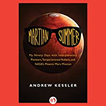 Martian Summer: My Ninety Days with Interplanetary Pioneers, Tempermental Robots, and NASA's Phoenix Mars Mission (       UNABRIDGED) by Andrew Kessler Narrated by Adam Schneemann