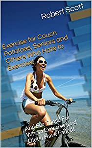 Exercise for Couch Potatoes, Seniors and Others Who Hate to Exercise!: And For Those For Whom Exercise (and Diets) Have Failed!