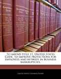To amend title 11, United States Code, to improve protections for employees and retirees in business bankruptcies.