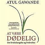 At være dødelig: Om livsforlaengelse og livskvalitet | Atul Gawande