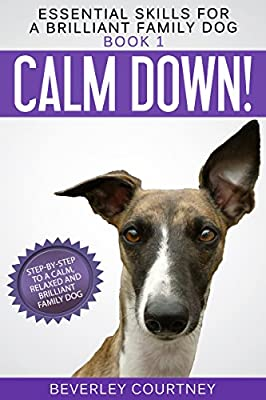Calm Down!: Step-by-Step to a Calm, Relaxed, and Brilliant Family Dog (Essential Skills for a Brilliant Family Dog Book 1)