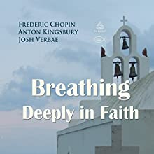 Breathing Deeply in Faith Performance by Frederic Chopin, Anton Kingsbury Narrated by Josh Verbae